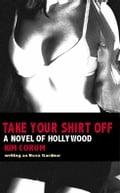 Take Your Shirt Off: A Novel Of Hollywood - Kim Corum