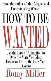 How to Be Wanted: Use the Law of Attraction to Date the Man You Most Desire and Live the Life You Deserve