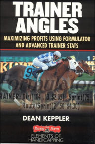 Trainer Angles: Maximizing Profits Using Formulator Software and Advanced Trainer Stats - Dean Keppler