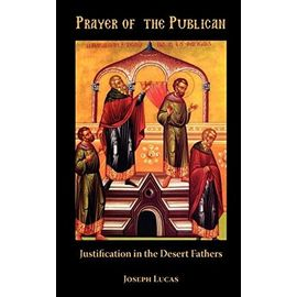 Prayer of the Publican: Justification in the Desert Fathers - Joseph Lucas