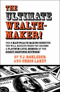 The Ultimate Wealth-Maker! - T. J. Rohleder