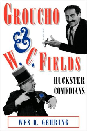 Groucho and W.C. Fields: Huckster Comedians - Wes D. Gehring