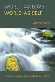 World as Lover, World as Self: A Guide to Living Fully in Turbulent times - Joanna Macy