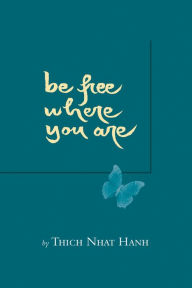 Be Free Where You Are - Thich Nhat Hanh