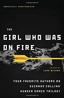 The Girl Who Was on Fire: Your Favorite Authors on Suzanne Collins' Hunger Games Trilogy - Wilson, Leah / Barnes, Jennifer Lynn / Borsellino, Mary
