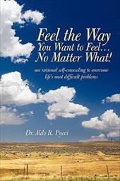 Feel the Way You Want to Feel ... No Matter What! - Aldo R. Pucci, R. Pucci