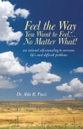 Feel the Way You Want to Feel … No Matter What! - Aldo R. Pucci