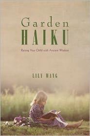 Garden Haiku: Raising Your Child with Ancient Wisdom - Lily Wang
