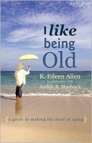 I Like Being Old: A Guide to Making the Most of Aging - K. Eileen Allen with Judith Starbuck