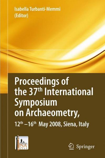 Proceedings of the 37th International Symposium on Archaeometry, 13th - 16th May 2008, Siena, Italy - Springer Berlin