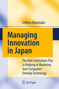 Managing Innovation in Japan: The Role Institutions Play in Helping or Hindering how Companies Develop Technology - Chihiro Watanabe