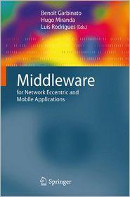 Middleware for Network Eccentric and Mobile Applications - Benoit Garbinato (Editor), Luis Rodrigues (Editor), Hugo Miranda (Editor)