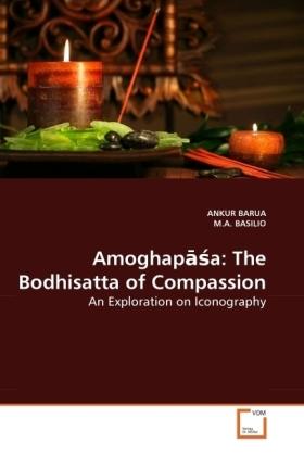 Amoghap  a: The Bodhisatta of Compassion - An Exploration on Iconography - Barua, Ankur / Basilio, M. A.