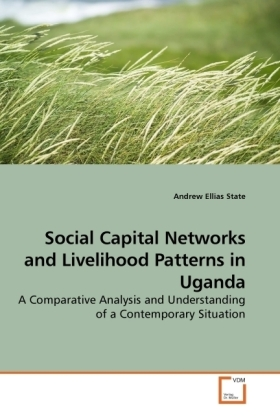 Social Capital Networks and Livelihood Patterns in Uganda - A Comparative Analysis and Understanding of a Contemporary Situation - State, Andrew Ellias