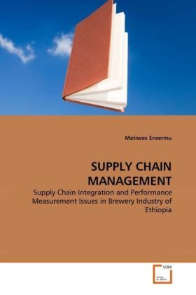 SUPPLY CHAIN MANAGEMENT - Supply Chain Integration and Performance Measurement Issues in Brewery Industry of Ethiopia - Ensermu, Matiwos
