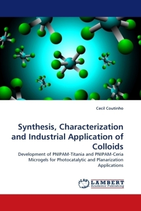 Synthesis, Characterization and Industrial Application of Colloids - Development of PNIPAM-Titania and PNIPAM-Ceria Microgels for Photocatalytic and Planarization Applications - Coutinho, Cecil