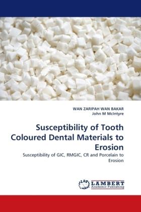Susceptibility of Tooth Coloured Dental Materials to Erosion - Susceptibility of GIC, RMGIC, CR and Porcelain to Erosion - Wan Bakar, Wan Z. / McIntyre John M.