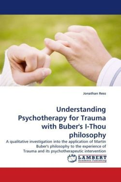 Understanding Psychotherapy for Trauma with Buber's I-Thou Philosophy: A qualitative investigation into the application of Martin Buber's philosophy ... Trauma and its psychotherapeutic intervention