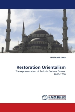 Restoration Orientalism: The representation of Turks in Serious Drama: 1660-1700