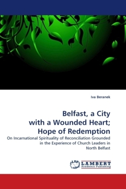 Belfast, a City with a Wounded Heart; Hope of Redemption: On Incarnational Spirituality of Reconciliation Grounded in the Experience of Church Leaders in North Belfast