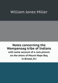 Notes concerning the Wampanoag tribe of Indians with some account of a rock picture on the shore of Mount Hope Bay, in Bristol, R.I William Jones Mill