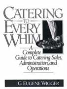 Catering to Every Whim: A Complete Guide to Catering Sales, Administration and Operations