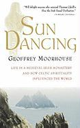 Sun Dancing: Life in a Medieval Irish Monastery and How Celtic Spirituality Influenced the World Geoffrey Moorhouse Author