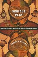 Serious Play: Desire and Authority in the Poetry of Ovid, Chaucer, and Ariosto (Leonard Hastings Schoff Memorial Lectures)