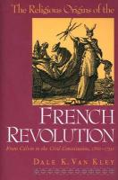 Kley, D: Religious Origins of the French Revolution - From C: From Calvin to the Civil Constitution, 1560-1791