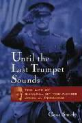 Until the Last Trumpet Sounds: The Life of General of the Armies John J. Pershing