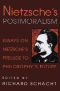 Nietzsche's Postmoralism: Essays on Nietzsche's Prelude to Philosophy's Future Richard Schacht Editor