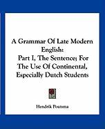 A Grammar Of Late Modern English: Part I, The Sentence; For The Use Of Continental, Especially Dutch Students