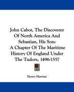 John Cabot, the Discoverer of North America and Sebastian, His Son: A Chapter of the Maritime History of England Under the Tudors, 1496-1557