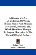 A Glossary V1, A-J: Or Collection Of Words, Phrases, Names And Allusions To Customs, Proverbs, Etc., Which Have Been Thought To Require Illustration In The Works Of English Authors