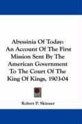 Abyssinia Of Today: An Account Of The First Mission Sent By The American Government To The Court Of The King Of Kings, 1903-04