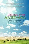 Activate Your Abundance Remembering Your Power to Create What You Want