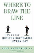 Where to Draw the Line: How to Set Healthy Boundaries Every Day Anne Katherine M.A. Author
