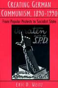Creating German Communism, 1890-1990: From Popular Protests to Socialist State Eric D. Weitz Author