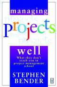 Managing Projects Well: What They Don't Teach You in Project Management School