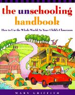 The Unschooling Handbook: How to Use the Whole World as Your Child´s Classroom