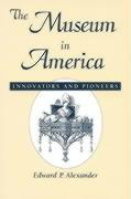 The Museum in America: Innovators and Pioneers Edward P. Alexander Author