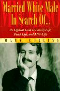 Married White Male in Search Of...: An Offbeat Look at Family Life, Faith Life, and Mid-Life
