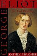 George Eliot the Last Victorian - Hughes, Kathryn