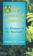 The Beautiful Attitudes: The Wisdom of the Beatitudes