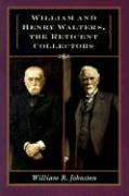 William and Henry Walters, the Reticent Collectors William R Johnston Author