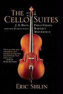 The Cello Suites: J. S. Bach, Pablo Casals, and the Search for a Baroque Masterpiece Eric Siblin Author