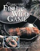 Preparing Fish & Wild Game: The Complete Photo Guide to Cleaning and Cookikng Your Wild Harvest