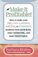 Make It Profitable!: How To Make Your Art, Craft, Design, Writing Or Publishing Business More Efficient, More Satisfying