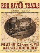 Red River Trails 1820-1871: Oxcart Routes Between St Paul & the Selkirk Settlement 1820-1870