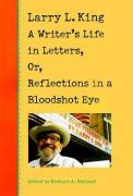 Larry L. King: A Writer's Life in Letters, Or, Reflections in a Bloodshot Eye